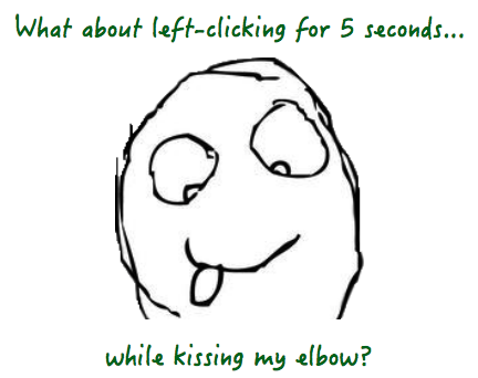 What about left-clicking for 5 seconds...while kissing my elbow?