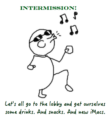 Intermission: let's all go to the lobby and get ourselves some drinks. And snacks. And new iMacs