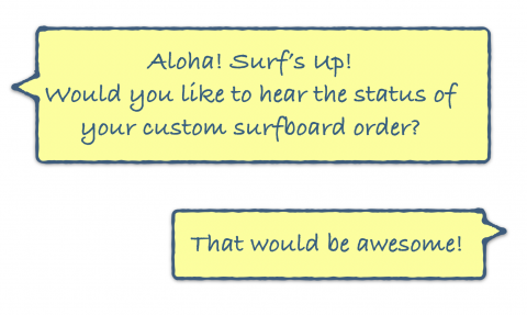 """Aloha! Surf's Up! Would you like to hear the status of  your custom surfboard order?"" ""That would be awesome!"""
