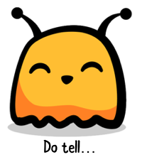 Little bug guy saying Do tell